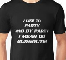 I like to party, and by party i mean do burnouts! Unisex T-Shirt