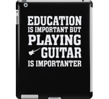 Education Important - Playing Guitar Importanter - Funny Musician T Shirt iPad Case/Skin