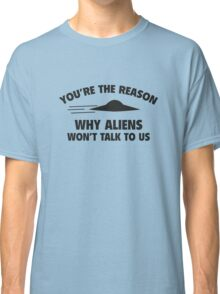 You're The Reason Why Aliens Won't Talk To Us Classic T-Shirt