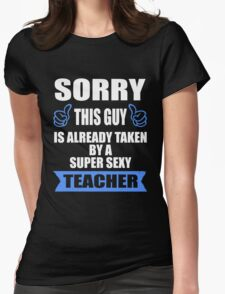 Teaching - Sorry This Guy Is Already Taken By A Super Sexy Teacher Womens Fitted T-Shirt