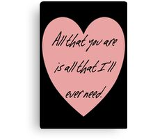 All that you are is all that I'll ever need Canvas Print
