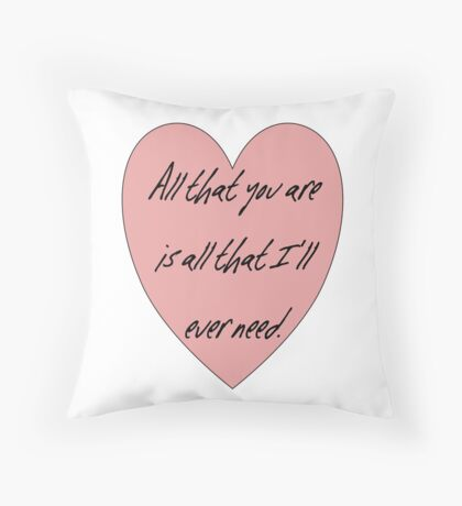 All that you are is all that I'll ever need Throw Pillow