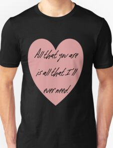 All that you are is all that I'll ever need Unisex T-Shirt