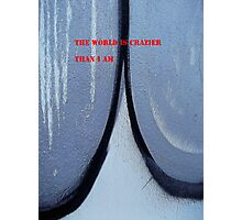 Message 17 - THE WORLD IS CRAZIER THAN I AM Photographic Print