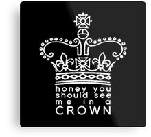you should see me in a crown Metal Print