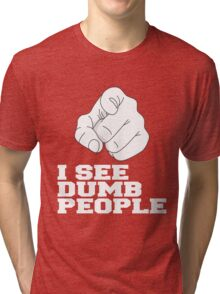 I SEE DUMB PEOPLE Tri-blend T-Shirt