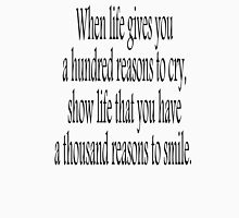CRY, SMILE, HAPPY, SAD, When life gives you a hundred reasons to cry, show life that you have a thousand reasons to smile.  Unisex T-Shirt