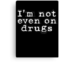 I'm not even on drugs Canvas Print