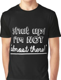 Shut up! I'm not 'almost there!' Graphic T-Shirt