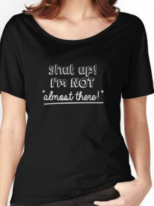 Shut up! I'm not 'almost there!' Women's Relaxed Fit T-Shirt