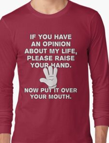 If You Have An Opinion About My Life - Please Raise Your Hand - Now Put It Over Your Mouth - Funny T Shirt Long Sleeve T-Shirt