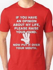 If You Have An Opinion About My Life - Please Raise Your Hand - Now Put It Over Your Mouth - Funny T Shirt Unisex T-Shirt