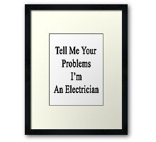 Tell Me Your Problems I'm An Electrician  Framed Print