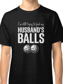 I'm Still Trying to Find My Husband's Balls Classic T-Shirt