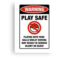 Pokemon Go Warning sign Play safe Playing with your balls whilst driving may result in serious injury or death Canvas Print