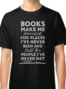 Books make me homesick for places i've never been and fall for people i've never met Classic T-Shirt