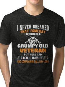 I never dreamed that someday i would be a grumpy old veteran but here i am kill it and complaining all day long Tri-blend T-Shirt