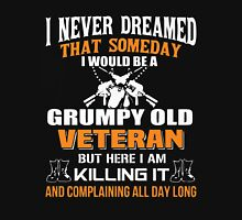 I never dreamed that someday i would be a grumpy old veteran but here i am kill it and complaining all day long Unisex T-Shirt
