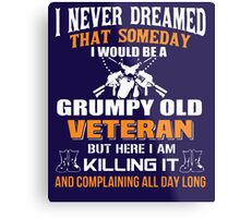 I never dreamed that someday i would be a grumpy old veteran but here i am kill it and complaining all day long Metal Print