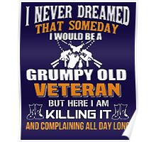I never dreamed that someday i would be a grumpy old veteran but here i am kill it and complaining all day long Poster
