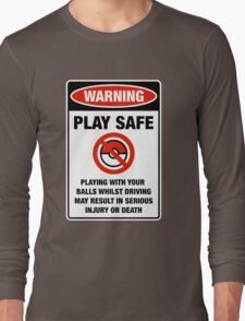 Pokemon Go Warning sign Play safe Playing with your balls whilst driving may result in serious injury or death Long Sleeve T-Shirt