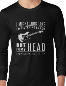 I might look like i am listening to you but in my head i am playing my guitar Long Sleeve T-Shirt