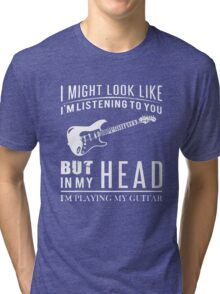 I might look like i am listening to you but in my head i am playing my guitar Tri-blend T-Shirt