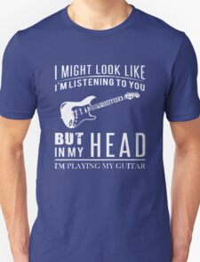 I might look like i am listening to you but in my head i am playing my guitar Unisex T-Shirt