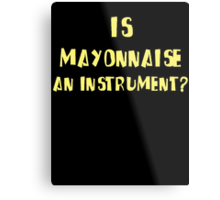 IS MAYONNAISE AN INSTRUMENT? Metal Print