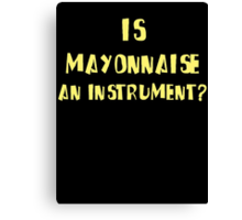 IS MAYONNAISE AN INSTRUMENT? Canvas Print