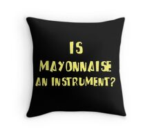 IS MAYONNAISE AN INSTRUMENT? Throw Pillow