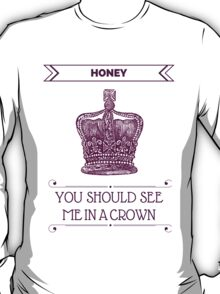 Honey, You Should See Me in A Crown T-Shirt