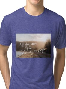 All Glory Comes From Daring To Begin message Tri-blend T-Shirt