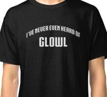I've Never Even Heard Of GLOWL Classic T-Shirt