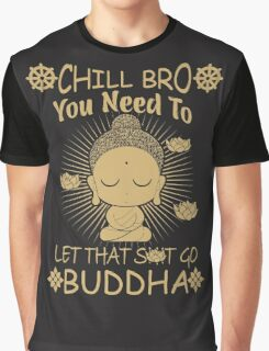 Chill Bro You need to let that shit go - Buddha T-Shirt & Hoodie Graphic T-Shirt