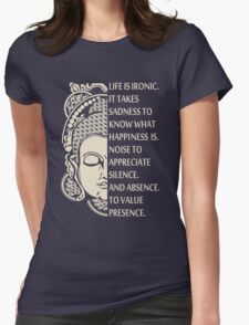 Life is so ironic. It takes sadness to know happiness - buddha Shirt Womens Fitted T-Shirt