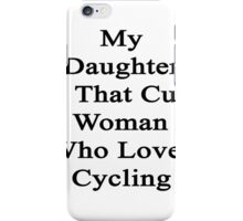 My Daughter Is That Cute Woman Who Loves Cycling  iPhone Case/Skin
