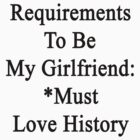 Requirements To Be My Girlfriend: *Must Love History  by supernova23
