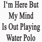 I'm Here But My Mind Is Out Playing Water Polo  by supernova23