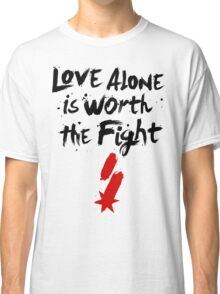 Love Alone Is Worth the Fight Classic T-Shirt