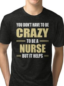 You Don't Have To Be Crazy To Be A NURSE But It Helps Tri-blend T-Shirt