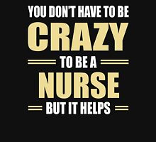 You Don't Have To Be Crazy To Be A NURSE But It Helps Unisex T-Shirt