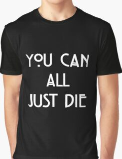 You Can All Just Die Graphic T-Shirt