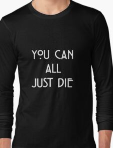 You Can All Just Die Long Sleeve T-Shirt