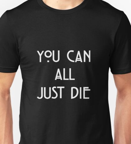 You Can All Just Die Unisex T-Shirt