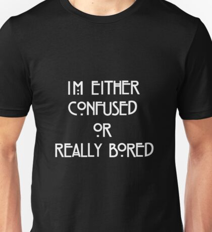 Im Either Confused Or Bored Unisex T-Shirt