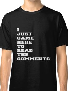 I JUST CAME HERE TO READ THE COMMENTS Classic T-Shirt