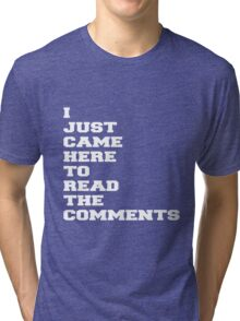 I JUST CAME HERE TO READ THE COMMENTS Tri-blend T-Shirt