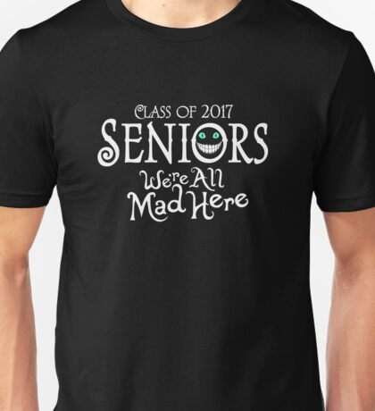 Seniors 2017. We're All Mad Here. Unisex T-Shirt