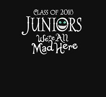 Juniors Class Of 2018. We're All Mad Here. Unisex T-Shirt